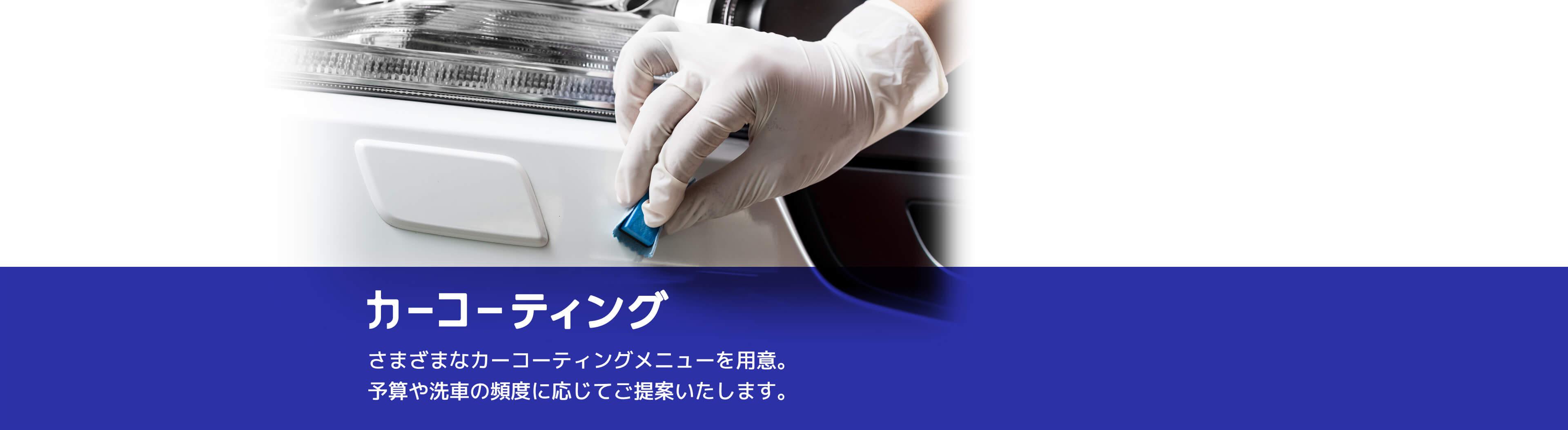 カーコーティング さまざまなカーコーティングメニューを用意。予算や洗車の頻度に応じてご提案いたします。