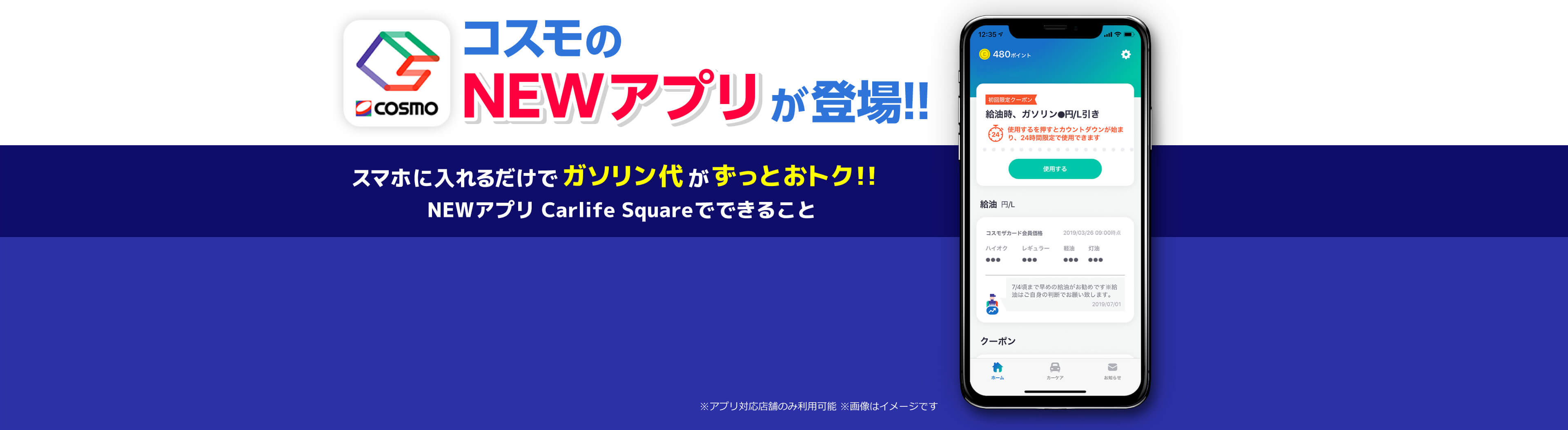 COSMO コスモのNEWアプリが登場!! スマホに入れるだけでガソリン代がずっとおトク!! NEWアプリ Carlife Squareでできること ※アプリ対応店舗のみ利用可能 ※画像はイメージです